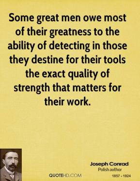 Joseph Conrad - Some great men owe most of their greatness to the ability of detecting in those they destine for their tools the exact quality of strength that matters for their work.