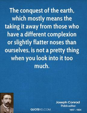 Joseph Conrad - The conquest of the earth, which mostly means the taking it away from those who have a different complexion or slightly flatter noses than ourselves, is not a pretty thing when you look into it too much.