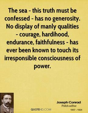 Joseph Conrad - The sea - this truth must be confessed - has no generosity. No display of manly qualities - courage, hardihood, endurance, faithfulness - has ever been known to touch its irresponsible consciousness of power.