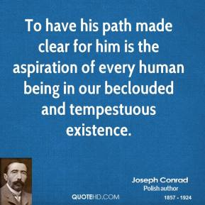 Joseph Conrad - To have his path made clear for him is the aspiration of every human being in our beclouded and tempestuous existence.