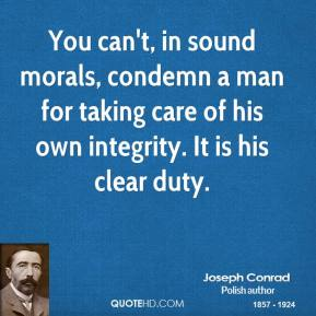 Joseph Conrad - You can't, in sound morals, condemn a man for taking care of his own integrity. It is his clear duty.