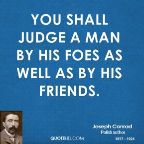 Joseph Conrad - You shall judge a man by his foes as well as by his friends.