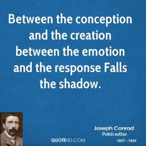 Between the conception and the creation between the emotion and the response Falls the shadow.