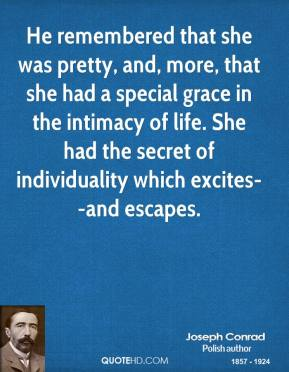 Joseph Conrad  - He remembered that she was pretty, and, more, that she had a special grace in the intimacy of life. She had the secret of individuality which excites--and escapes.