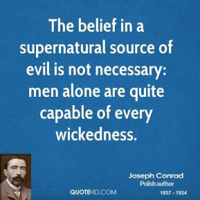 Joseph Conrad  - The belief in a supernatural source of evil is not necessary: men alone are quite capable of every wickedness.