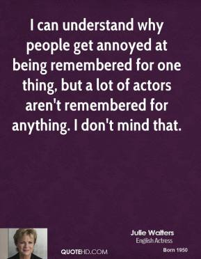 Julie Walters - I can understand why people get annoyed at being remembered for one thing, but a lot of actors aren't remembered for anything. I don't mind that.