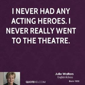 I never had any acting heroes. I never really went to the theatre.