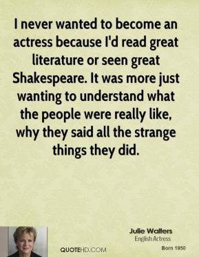 I never wanted to become an actress because I'd read great literature or seen great Shakespeare. It was more just wanting to understand what the people were really like, why they said all the strange things they did.