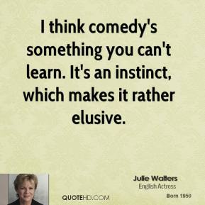 I think comedy's something you can't learn. It's an instinct, which makes it rather elusive.
