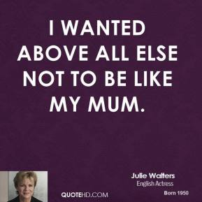 I wanted above all else not to be like my mum.