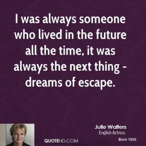 Julie Walters - I was always someone who lived in the future all the time, it was always the next thing - dreams of escape.