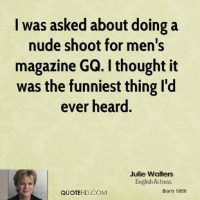 I was asked about doing a nude shoot for men's magazine GQ. I thought it was the funniest thing I'd ever heard.