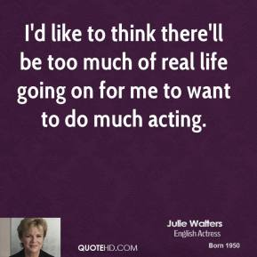 I'd like to think there'll be too much of real life going on for me to want to do much acting.