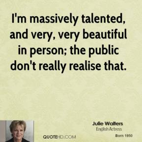 I'm massively talented, and very, very beautiful in person; the public don't really realise that.