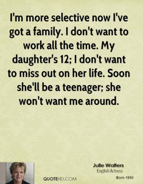 I'm more selective now I've got a family. I don't want to work all the time. My daughter's 12; I don't want to miss out on her life. Soon she'll be a teenager; she won't want me around.