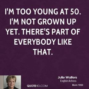 I'm too young at 50. I'm not grown up yet. There's part of everybody like that.