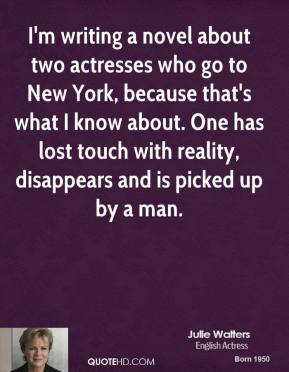 Julie Walters - I'm writing a novel about two actresses who go to New York, because that's what I know about. One has lost touch with reality, disappears and is picked up by a man.