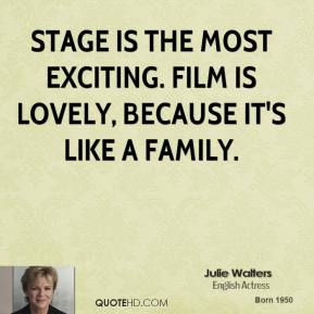 Stage is the most exciting. Film is lovely, because it's like a family.