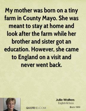 Julie Walters - My mother was born on a tiny farm in County Mayo. She was meant to stay at home and look after the farm while her brother and sister got an education. However, she came to England on a visit and never went back.