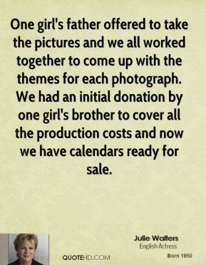 Julie Walters  - One girl's father offered to take the pictures and we all worked together to come up with the themes for each photograph. We had an initial donation by one girl's brother to cover all the production costs and now we have calendars ready for sale.