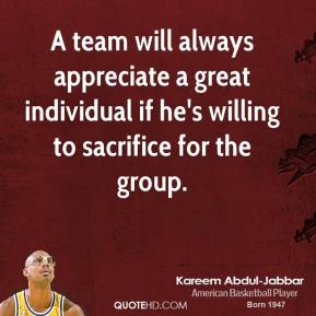 A team will always appreciate a great individual if he's willing to sacrifice for the group.