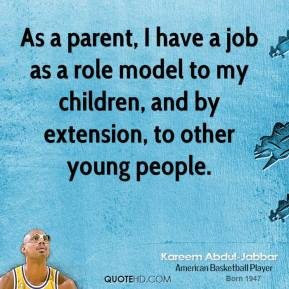 As a parent, I have a job as a role model to my children, and by extension, to other young people.