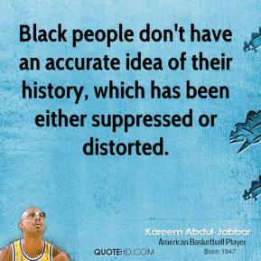 Kareem Abdul-Jabbar - Black people don't have an accurate idea of their history, which has been either suppressed or distorted.