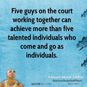 Kareem Abdul-Jabbar - Five guys on the court working together can achieve more than five talented individuals who come and go as individuals.