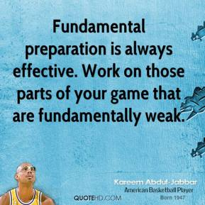 Kareem Abdul-Jabbar - Fundamental preparation is always effective. Work on those parts of your game that are fundamentally weak.