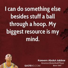 Kareem Abdul-Jabbar - I can do something else besides stuff a ball through a hoop. My biggest resource is my mind.