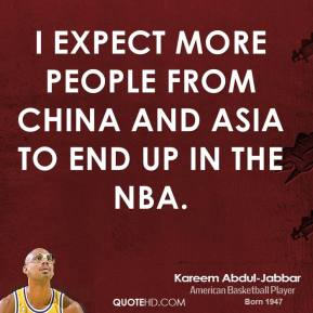 Kareem Abdul-Jabbar - I expect more people from China and Asia to end up in the NBA.