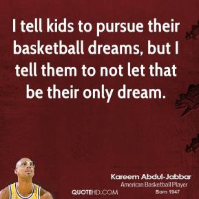 I tell kids to pursue their basketball dreams, but I tell them to not let that be their only dream.