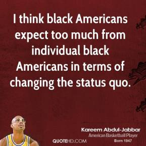 Kareem Abdul-Jabbar - I think black Americans expect too much from individual black Americans in terms of changing the status quo.