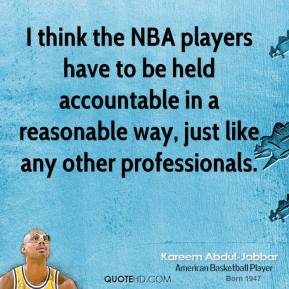 Kareem Abdul-Jabbar - I think the NBA players have to be held accountable in a reasonable way, just like any other professionals.