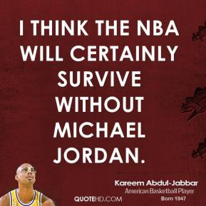 I think the NBA will certainly survive without Michael Jordan.