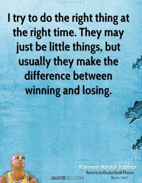 I try to do the right thing at the right time. They may just be little things, but usually they make the difference between winning and losing.