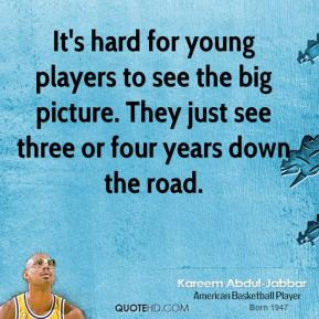 It's hard for young players to see the big picture. They just see three or four years down the road.