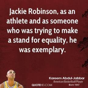 Kareem Abdul-Jabbar - Jackie Robinson, as an athlete and as someone who was trying to make a stand for equality, he was exemplary.