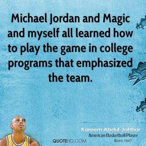 Kareem Abdul-Jabbar - Michael Jordan and Magic and myself all learned how to play the game in college programs that emphasized the team.