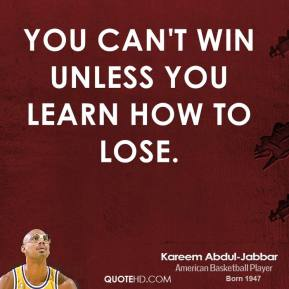 Kareem Abdul-Jabbar - You can't win unless you learn how to lose.