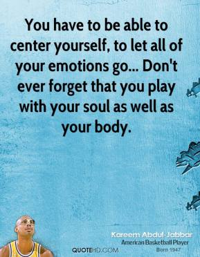 You have to be able to center yourself, to let all of your emotions go... Don't ever forget that you play with your soul as well as your body.