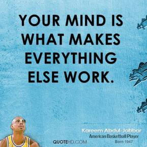 Kareem Abdul-Jabbar - Your mind is what makes everything else work.