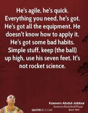 Kareem Abdul-Jabbar  - He's agile, he's quick. Everything you need, he's got. He's got all the equipment. He doesn't know how to apply it. He's got some bad habits. Simple stuff, keep (the ball) up high, use his seven feet. It's not rocket science.
