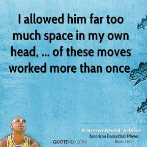 Kareem Abdul-Jabbar  - I allowed him far too much space in my own head, ... of these moves worked more than once.