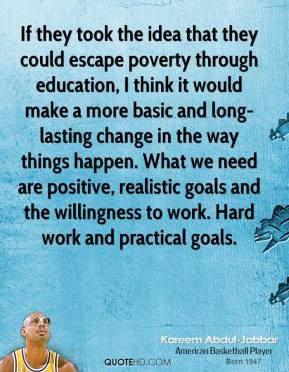 If they took the idea that they could escape poverty through education, I think it would make a more basic and long-lasting change in the way things happen. What we need are positive, realistic goals and the willingness to work. Hard work and practical goals.