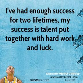 Kareem Abdul-Jabbar  - I've had enough success for two lifetimes, my success is talent put together with hard work and luck.