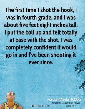 Kareem Abdul-Jabbar  - The first time I shot the hook, I was in fourth grade, and I was about five feet eight inches tall. I put the ball up and felt totally at ease with the shot. I was completely confident it would go in and I've been shooting it ever since.