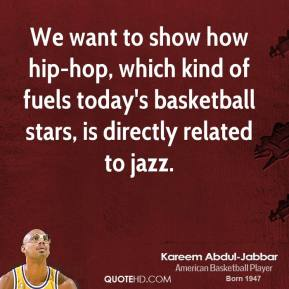 Kareem Abdul-Jabbar  - We want to show how hip-hop, which kind of fuels today's basketball stars, is directly related to jazz.