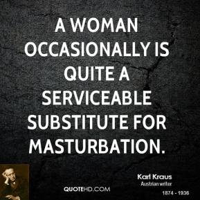 Karl Kraus  - A woman occasionally is quite a serviceable substitute for masturbation.