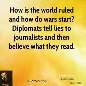 How is the world ruled and how do wars start? Diplomats tell lies to journalists and then believe what they read.